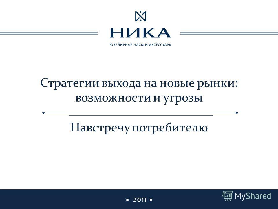 2011 Стратегии выхода на новые рынки: возможности и угрозы Навстречу потребителю