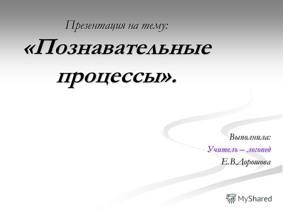 Презентация на тему: «Познавательные процессы». Выполнила: Учитель – логопед Е.В.Дорошова