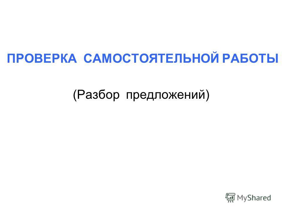 ПРОВЕРКА САМОСТОЯТЕЛЬНОЙ РАБОТЫ (Разбор предложений)