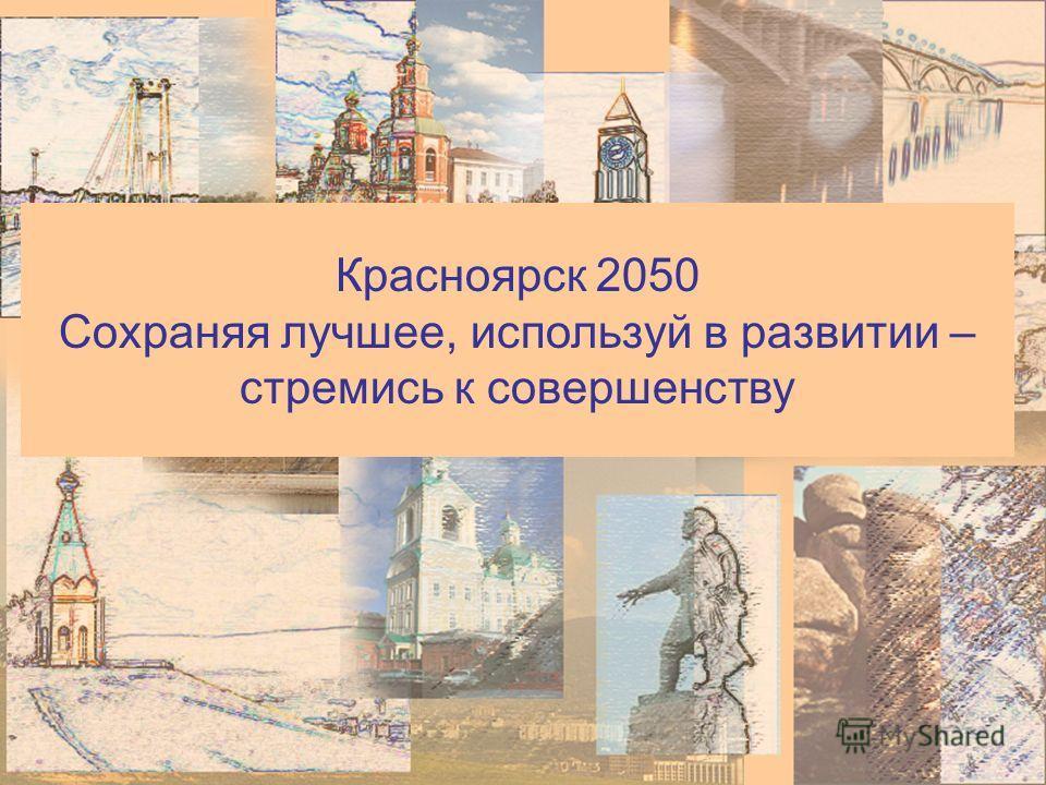 Красноярск 2050 Сохраняя лучшее, используй в развитии – стремись к совершенству