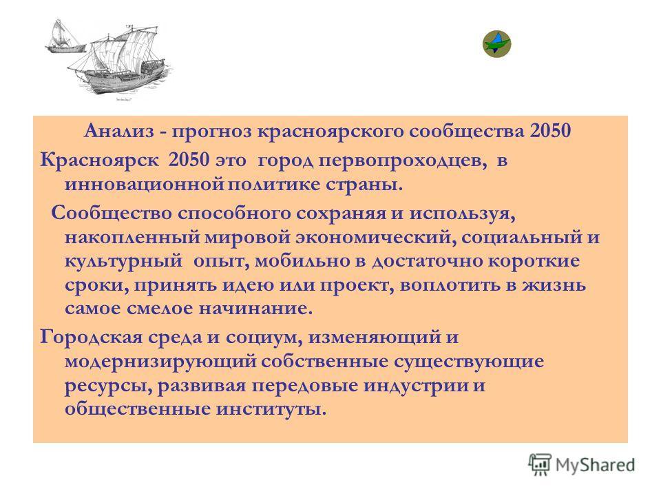Анализ - прогноз красноярского сообщества 2050 Красноярск 2050 это город первопроходцев, в инновационной политике страны. Сообщество способного сохраняя и используя, накопленный мировой экономический, социальный и культурный опыт, мобильно в достаточ