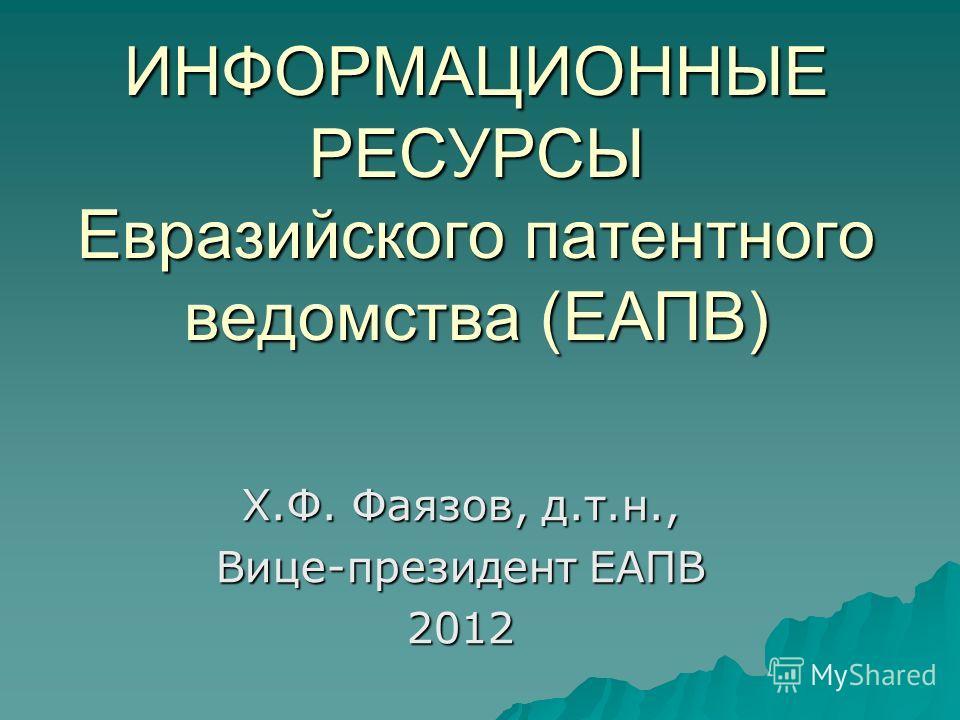 ИНФОРМАЦИОННЫЕ РЕСУРСЫ Евразийского патентного ведомства (ЕАПВ) Х.Ф. Фаязов, д.т.н., Вице-президент ЕАПВ 2012