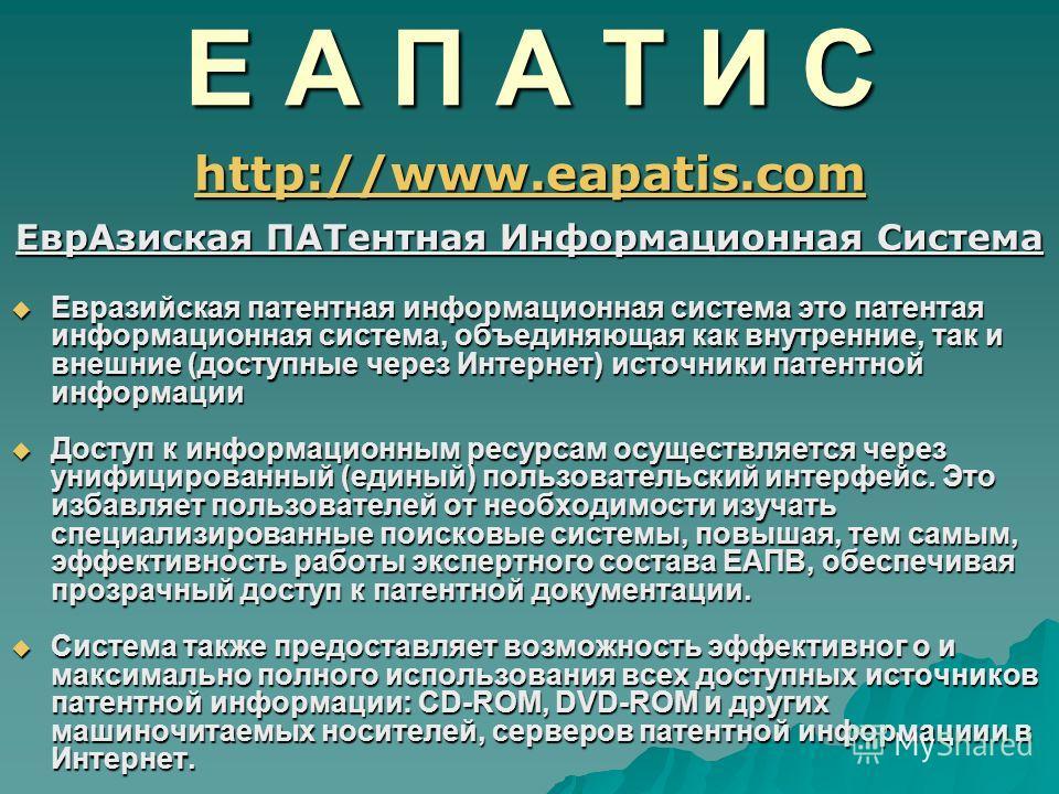 Е А П А Т И С http://www.eapatis.com ЕврАзиская ПАТентная Информационная Система Евразийская патентная информационная система это патентая информационная система, объединяющая как внутренние, так и внешние (доступные через Интернет) источники патентн