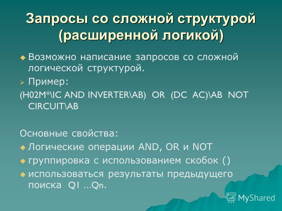 Запросы со сложной структурой (расширенной логикой) Возможно написание запросов со сложной логической структурой. Пример: (H02M*\IC AND INVERTER\AB) OR (DC AC)\AB NOT CIRCUIT\AB Основные свойства: Логические операции AND, OR и NOT группировка с испол