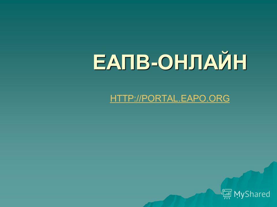 ЕАПВ-ОНЛАЙН ЕАПВ-ОНЛАЙН HTTP://PORTAL.EAPO.ORG HTTP://PORTAL.EAPO.ORG.