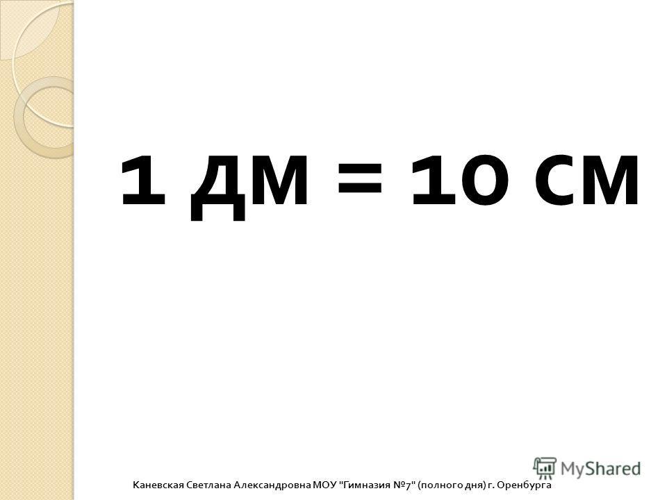 1 дм = 10 см Каневская Светлана Александровна МОУ  Гимназия 7 ( полного дня ) г. Оренбурга