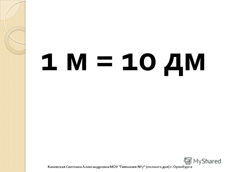 1 м = 10 дм Каневская Светлана Александровна МОУ  Гимназия 7 ( полного дня ) г. Оренбурга