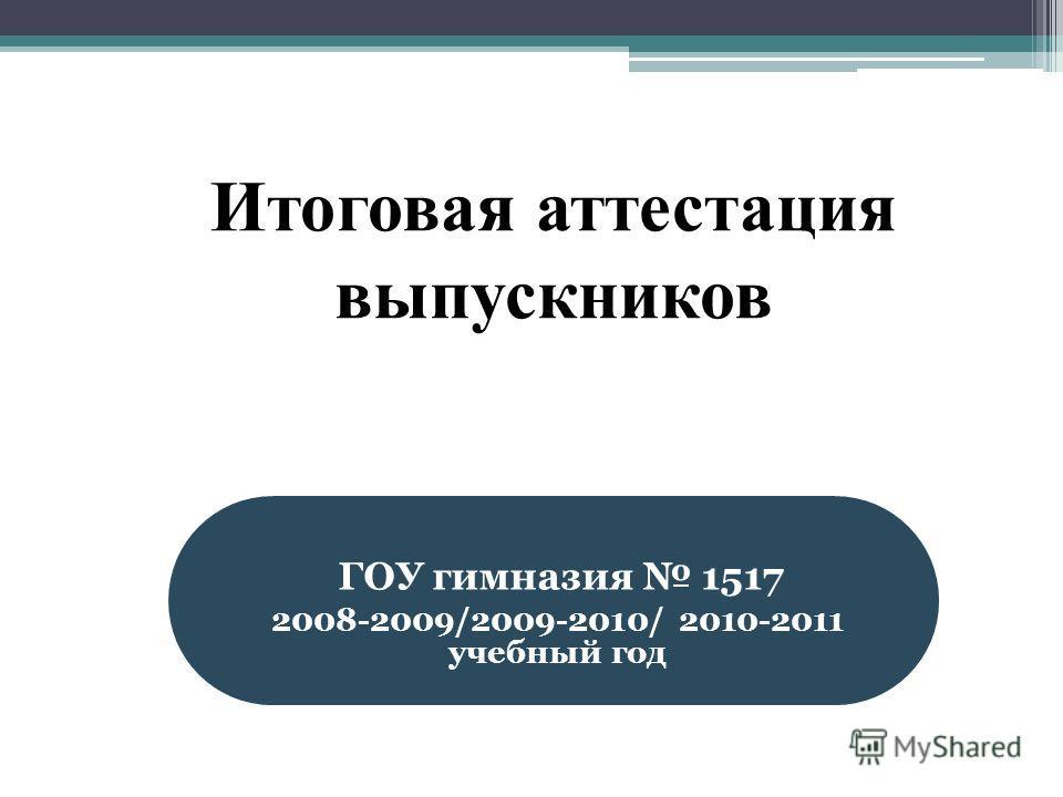 Итоговая аттестация выпускников ГОУ гимназия 1517 2008-2009/2009-2010/ 2010-2011 учебный год
