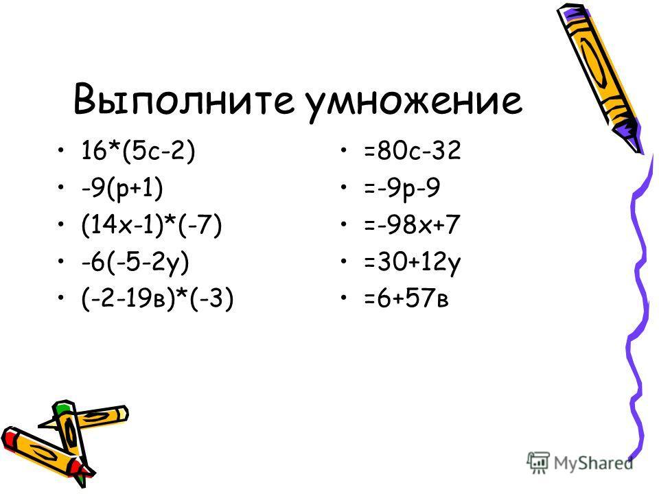 Выполните умножение 16*(5с-2) -9(р+1) (14х-1)*(-7) -6(-5-2у) (-2-19в)*(-3) =80с-32 =-9р-9 =-98х+7 =30+12у =6+57в