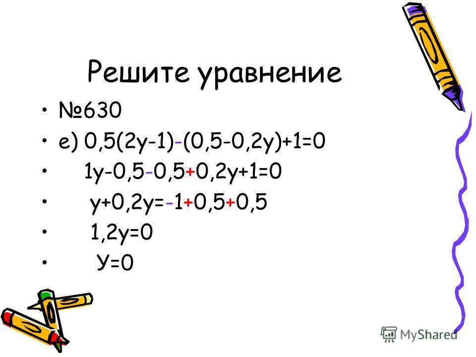 Решите уравнение 630 е) 0,5(2у-1)-(0,5-0,2у)+1=0 1у-0,5-0,5+0,2у+1=0 у+0,2у=-1+0,5+0,5 1,2у=0 У=0