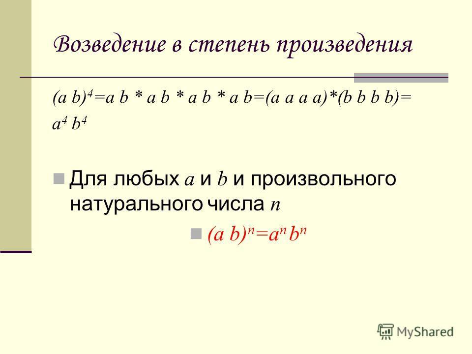 Возведение в степень произведения (a b) 4 =a b * a b * a b * a b=(a a a a)*(b b b b)= a 4 b 4 Для любых a и b и произвольного натурального числа n (a b) n =a n b n