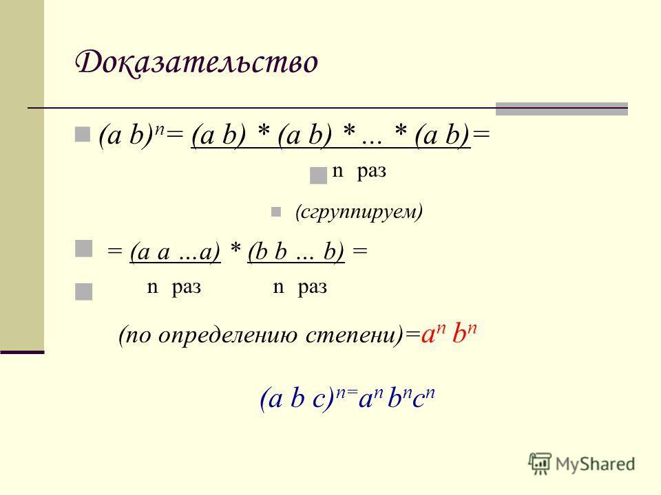 Доказательство (a b) n = (a b) * (a b) *... * (a b)= n раз ( сгруппируем) = (a a …a) * (b b … b) = n раз n раз (по определению степени)= a n b n (a b c) n= a n b n c n