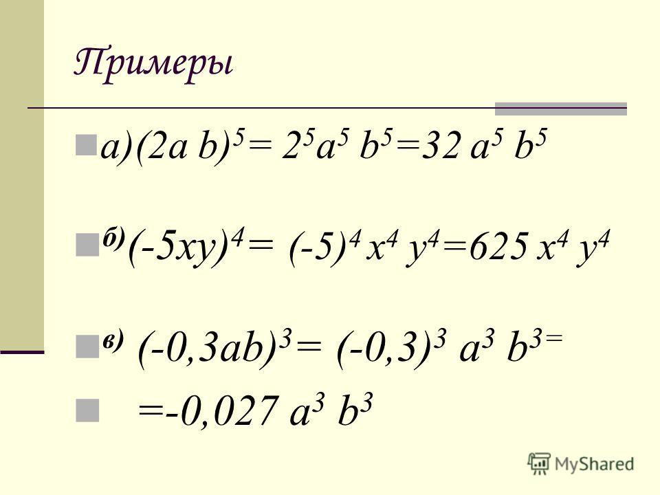 Примеры а)(2a b) 5 = 2 5 a 5 b 5 =32 a 5 b 5 б ) (-5xy) 4 = (-5) 4 x 4 y 4 =625 x 4 y 4 в ) (-0,3ab) 3 = (-0,3) 3 a 3 b 3= =-0,027 a 3 b 3