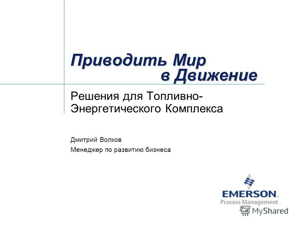 Приводить Мир в Движение Решения для Топливно- Энергетического Комплекса Дмитрий Волков Менеджер по развитию бизнеса