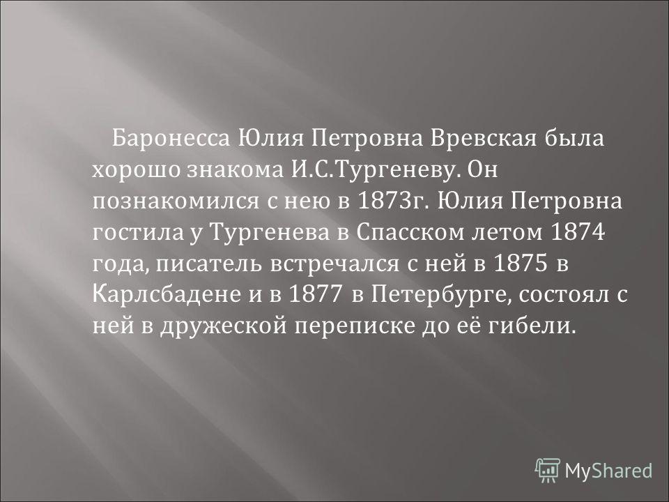 Баронесса Юлия Петровна Вревская была хорошо знакома И.С.Тургеневу. Он познакомился с нею в 1873г. Юлия Петровна гостила у Тургенева в Спасском летом 1874 года, писатель встречался с ней в 1875 в К арлсбадене и в 1877 в Петербурге, состоял с ней в др