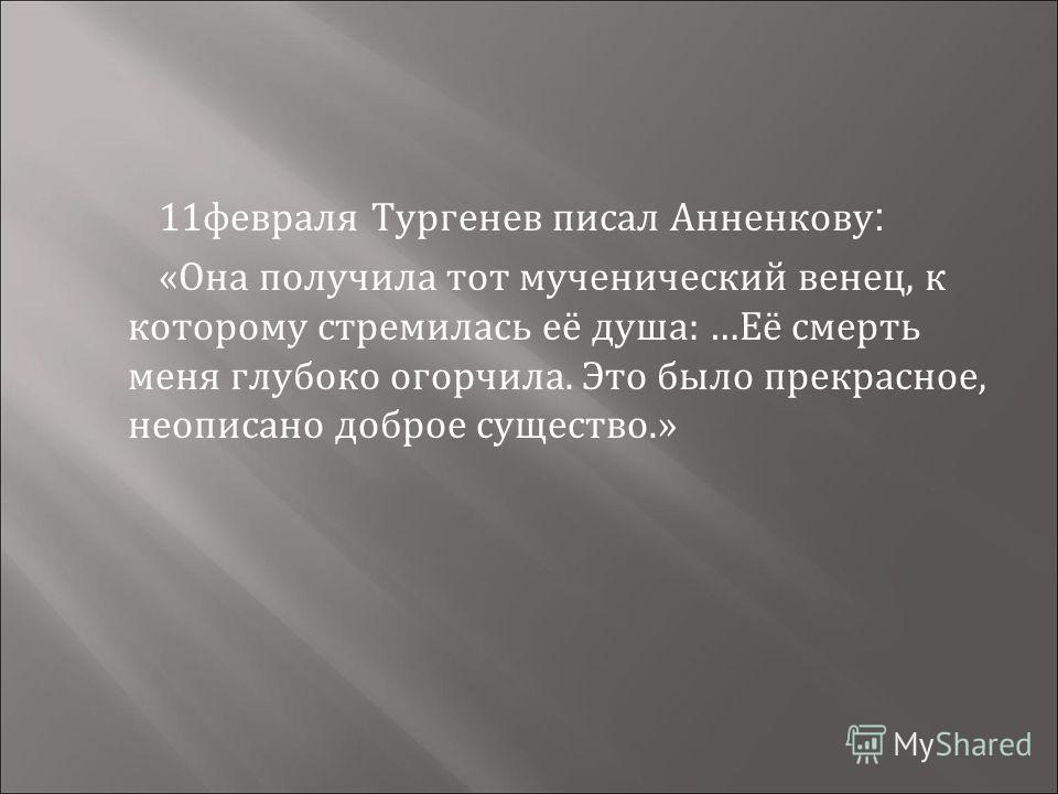 11февраля Тургенев писал Анненкову : «Она получила тот мученический венец, к которому стремилась её душа: …Её смерть меня глубоко огорчила. Это было прекрасное, неописано доброе существо.»