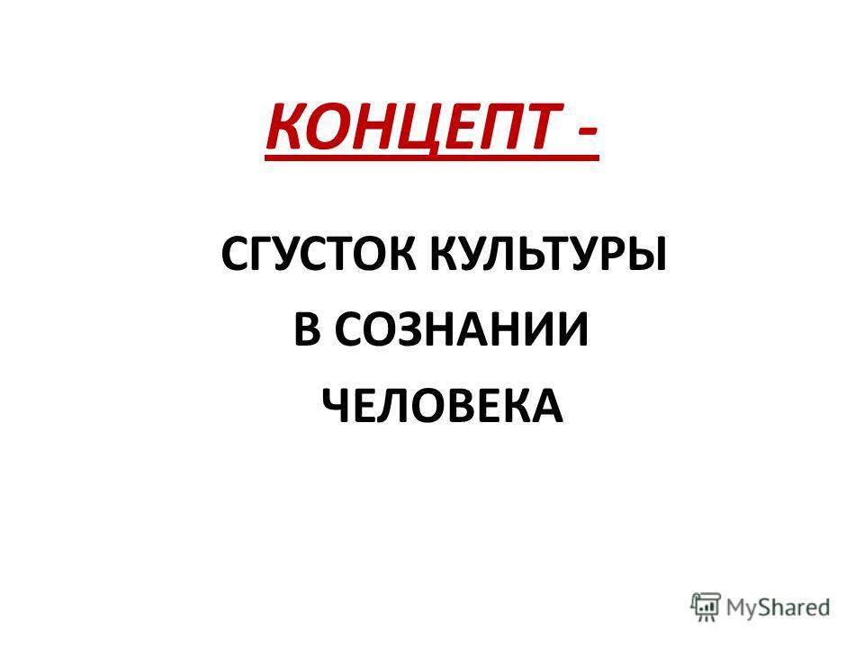 КОНЦЕПТ - СГУСТОК КУЛЬТУРЫ В СОЗНАНИИ ЧЕЛОВЕКА