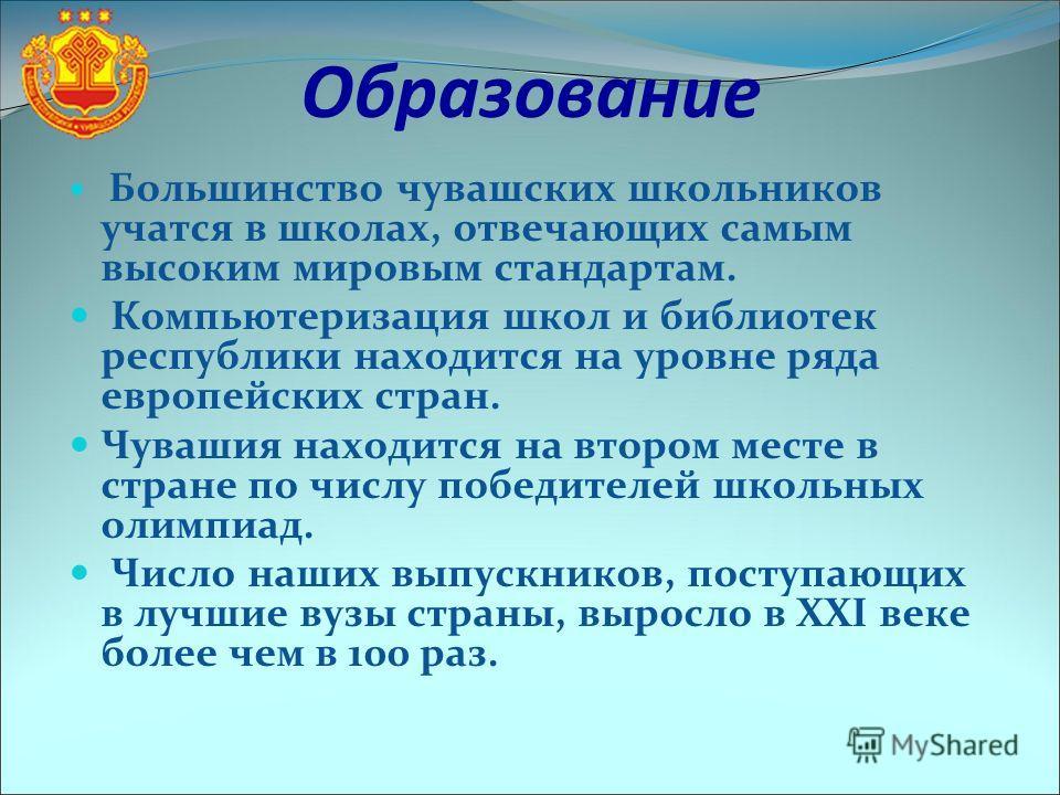 Образование Большинство чувашских школьников учатся в школах, отвечающих самым высоким мировым стандартам. Компьютеризация школ и библиотек республики находится на уровне ряда европейских стран. Чувашия находится на втором месте в стране по числу поб