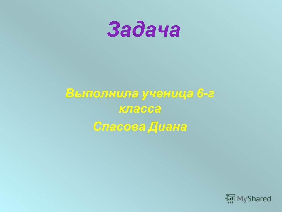 Задача Выполнила ученица 6-г класса Спасова Диана