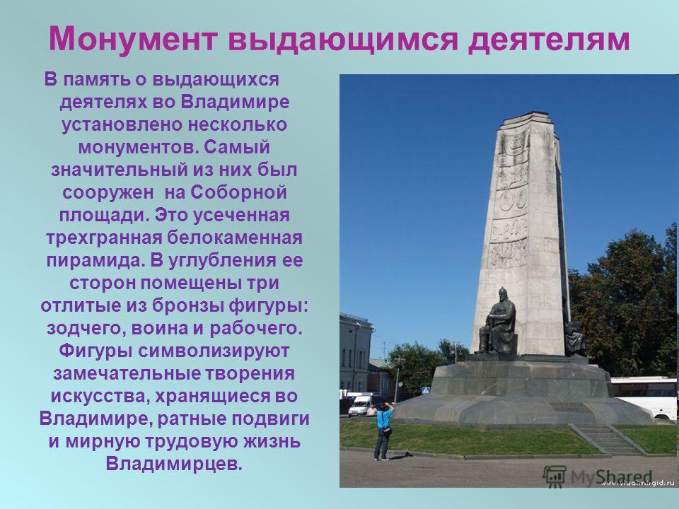 Монумент выдающимся деятелям В память о выдающихся деятелях во Владимире установлено несколько монументов. Самый значительный из них был сооружен на Соборной площади. Это усеченная трехгранная белокаменная пирамида. В углубления ее сторон помещены тр