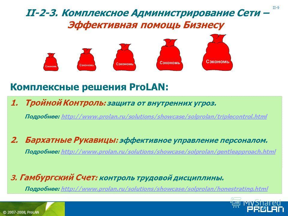 © 2007-2008, ProLAN II-9 II-2-3. Комплексное Администрирование Сети – Эффективная помощь Бизнесу 1.Тройной Контроль : защита от внутренних угроз. Подробнее: http://www.prolan.ru/solutions/showcase/solprolan/triplecontrol.html http://www.prolan.ru/sol