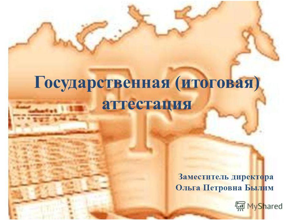 Государственная (итоговая) аттестация Заместитель директора Ольга Петровна Былим