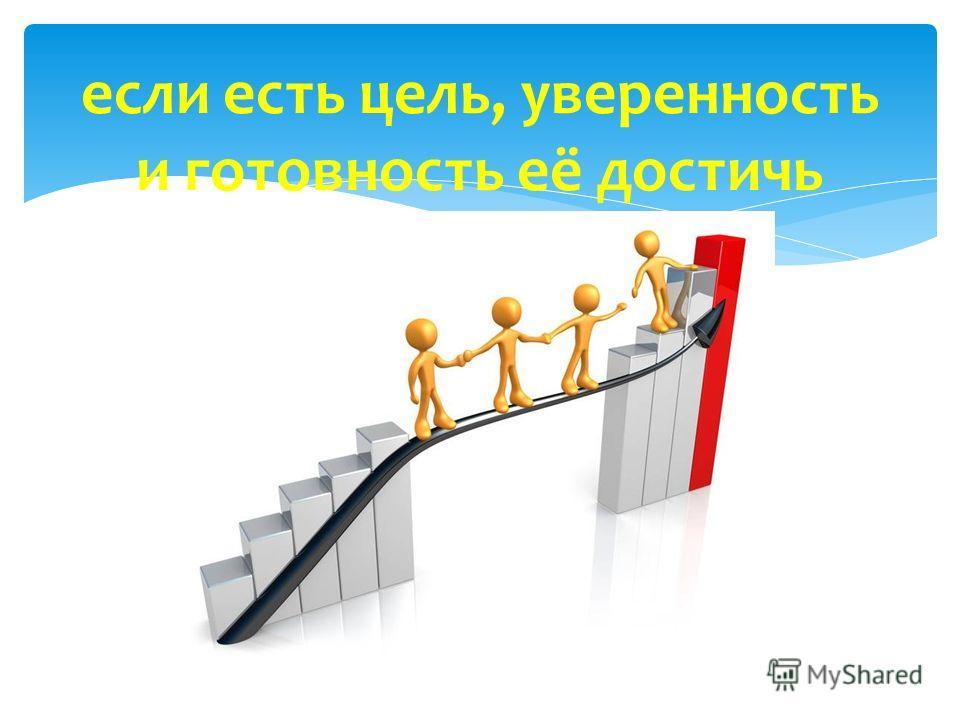 если есть цель, уверенность и готовность её достичь