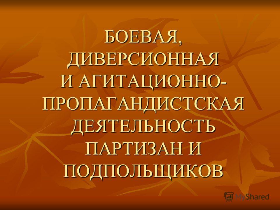 БОЕВАЯ, ДИВЕРСИОННАЯ И АГИТАЦИОННО- ПРОПАГАНДИСТСКАЯ ДЕЯТЕЛЬНОСТЬ ПАРТИЗАН И ПОДПОЛЬЩИКОВ