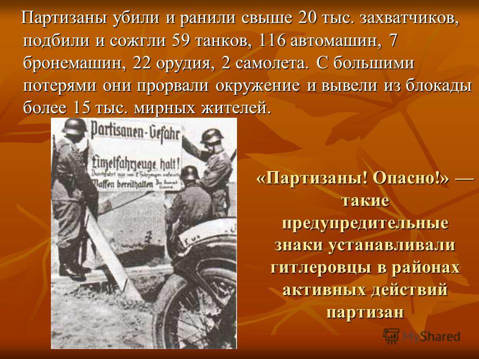 «Партизаны! Опасно!» такие предупредительные знаки устанавливали гитлеровцы в районах активных действий партизан Партизаны убили и ранили свыше 20 тыс. захватчиков, подбили и сожгли 59 танков, 116 автомашин, 7 бронемашин, 22 орудия, 2 самолета. С бо
