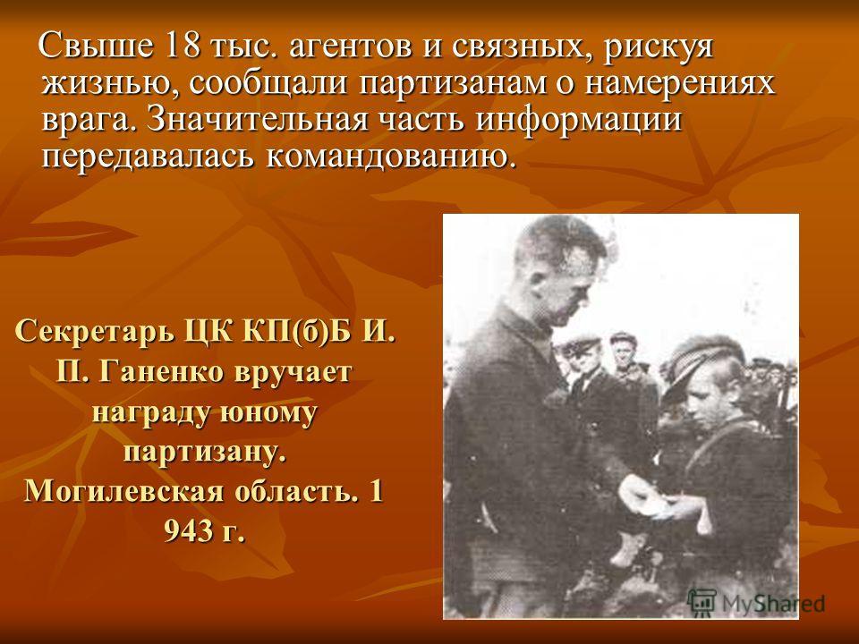 Секретарь ЦК КП(б)Б И. П. Ганенко вручает награду юному партизану. Могилевская область. 1 943 г. Свыше 18 тыс. агентов и связных, рискуя жизнью, сообщали партизанам о намерениях врага. Значительная часть информации передавалась командованию. Свыше 18