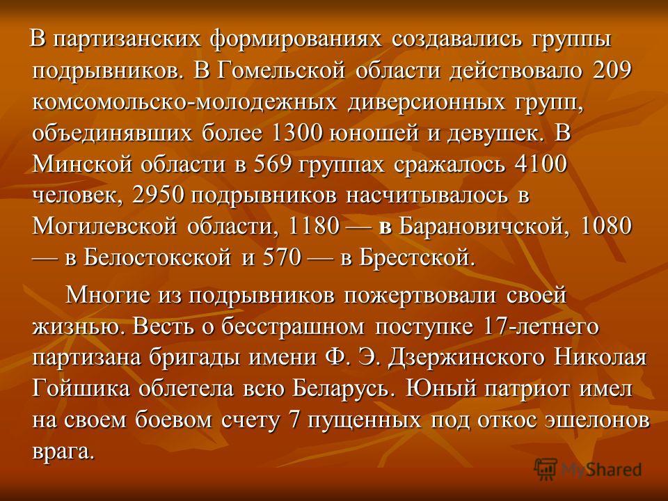 В партизанских формированиях создавались группы подрывников. В Гомельской области действовало 209 комсомольско-молодежных диверсионных групп, объединявших более 1300 юношей и девушек. В Минской области в 569 группах сражалось 4100 человек, 2950 подры