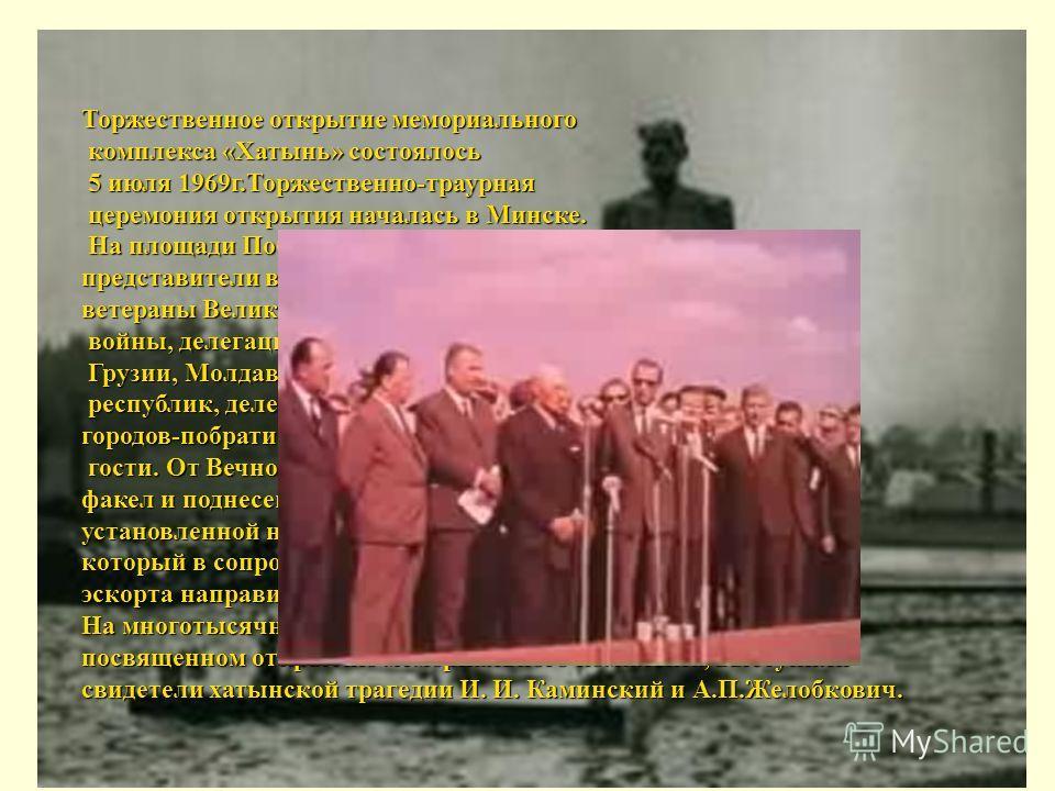 Торжественное открытие мемориального комплекса «Хатынь» состоялось 5 июля 1969г.Торжественно-траурная церемония открытия началась в Минске. На площади Победы собрались представители всех районов столицы, ветераны Великой Отечественной войны, делегаци