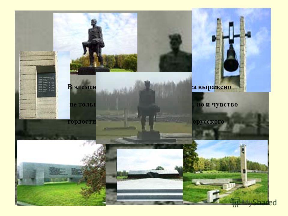В элементах мемориального комплекса выражено не только чувство скорби о погибших, но и чувство гордости за мужество и стойкость белорусского народа