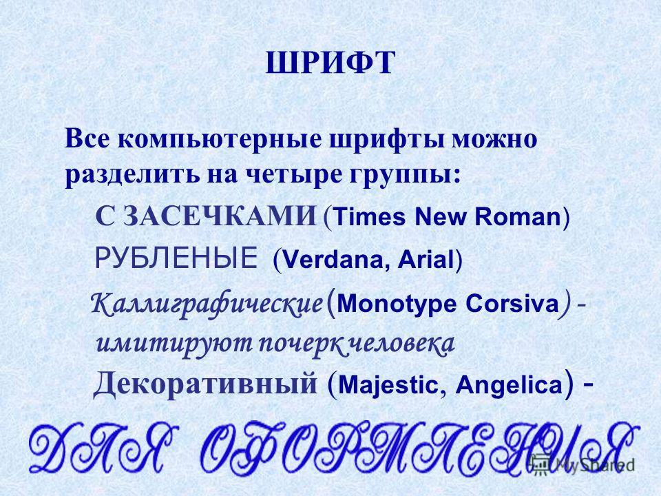ШРИФТ Все компьютерные шрифты можно разделить на четыре группы: С ЗАСЕЧКАМИ ( Times New Roman) РУБЛЕНЫЕ ( Verdana, Arial) Каллиграфические ( Monotype Corsiva ) - имитируют почерк человека Декоративный ( Majestic, Angelica ) -