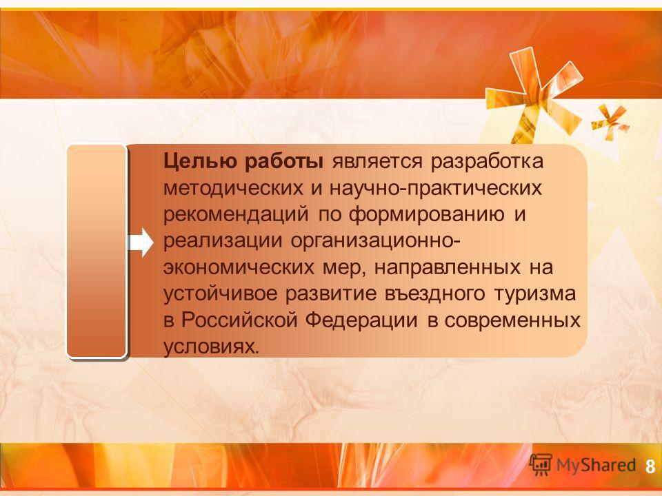 8 Целью работы является разработка методических и научно-практических рекомендаций по формированию и реализации организационно- экономических мер, направленных на устойчивое развитие въездного туризма в Российской Федерации в современных условиях.