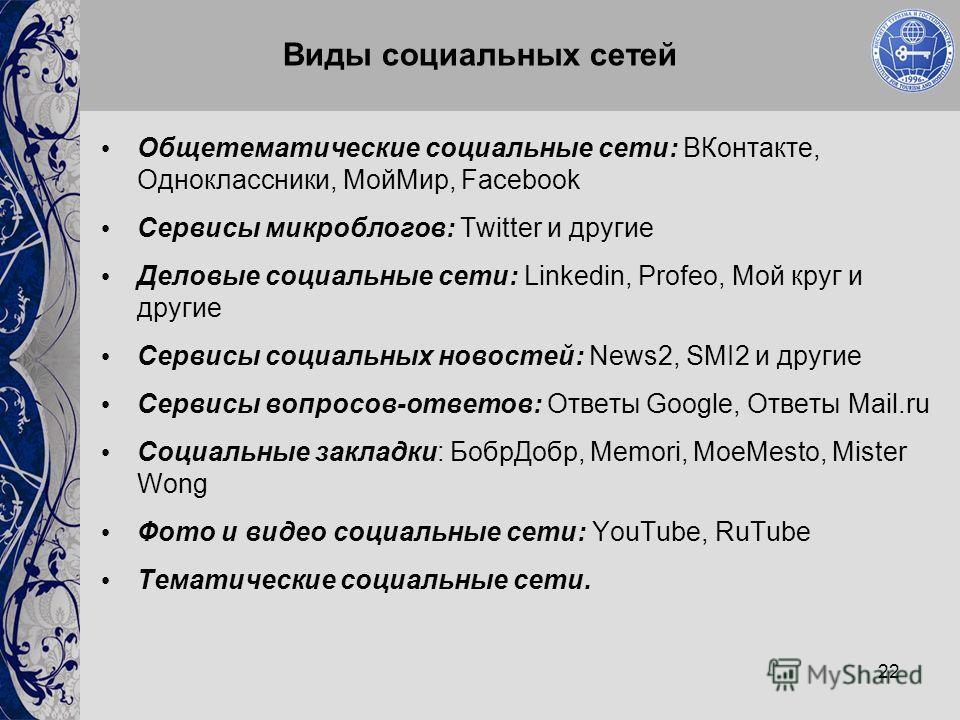 22 Виды социальных сетей Общетематические социальные сети: ВКонтакте, Одноклассники, МойМир, Facebook Сервисы микроблогов: Twitter и другие Деловые социальные сети: Linkedin, Profeo, Мой круг и другие Сервисы социальных новостей: News2, SMI2 и другие