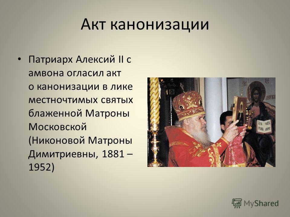 Акт канонизации Патриарх Алексий II с амвона огласил акт о канонизации в лике местночтимых святых блаженной Матроны Московской (Никоновой Матроны Димитриевны, 1881 – 1952)