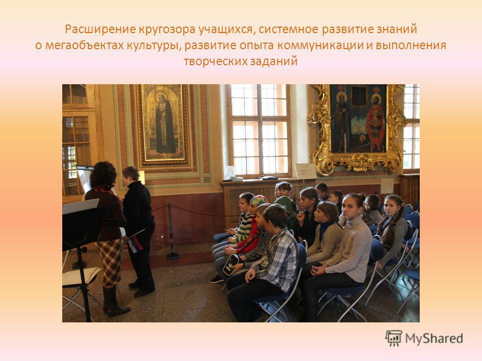 Расширение кругозора учащихся, системное развитие знаний о мегаобъектах культуры, развитие опыта коммуникации и выполнения творческих заданий