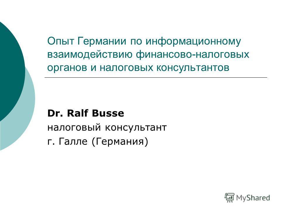 Опыт Германии по информационному взаимодействию финансово-налоговых органов и налоговых консультантов Dr. Ralf Busse налоговый консультант г. Галле (Германия)