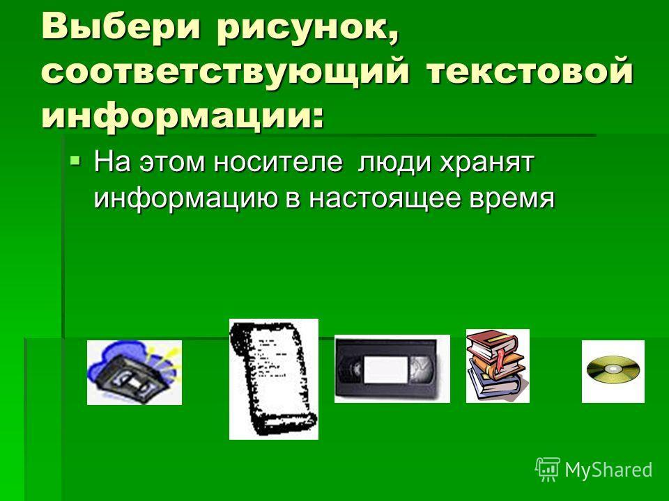 Выбери рисунок, соответствующий текстовой информации: На этом носителе люди хранят информацию в настоящее время На этом носителе люди хранят информацию в настоящее время