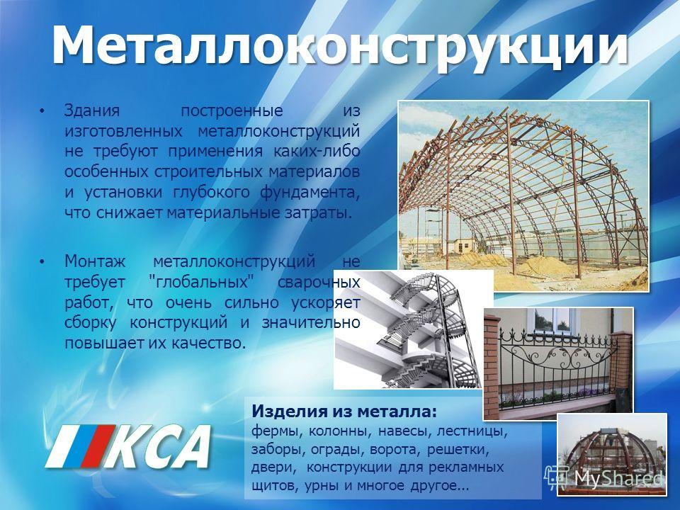 Металлоконструкции Здания построенные из изготовленных металлоконструкций не требуют применения каких-либо особенных строительных материалов и установки глубокого фундамента, что снижает материальные затраты. Монтаж металлоконструкций не требует