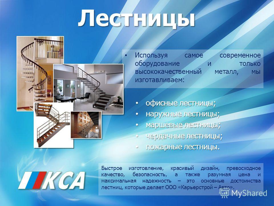 Лестницы Используя самое современное оборудование и только высококачественный металл, мы изготавливаем: офисные лестницы; офисные лестницы; наружные лестницы; наружные лестницы; маршевые лестницы; маршевые лестницы; чердачные лестницы; чердачные лест
