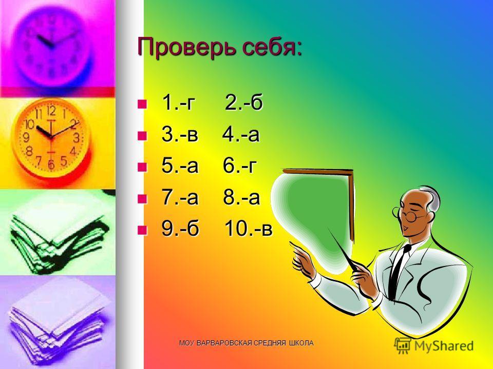 МОУ ВАРВАРОВСКАЯ СРЕДНЯЯ ШКОЛА Проверь себя: 1.-г 2.-б 1.-г 2.-б 3.-в 4.-а 3.-в 4.-а 5.-а 6.-г 5.-а 6.-г 7.-а 8.-а 7.-а 8.-а 9.-б 10.-в 9.-б 10.-в