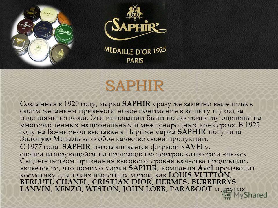SAPHIR Созданная в 1920 году, марка SAPHIR сразу же заметно выделилась своим желанием привнести новое понимание в защиту и уход за изделиями из кожи. Эти инновации были по достоинству оценены на многочисленных национальных и международных конкурсах.