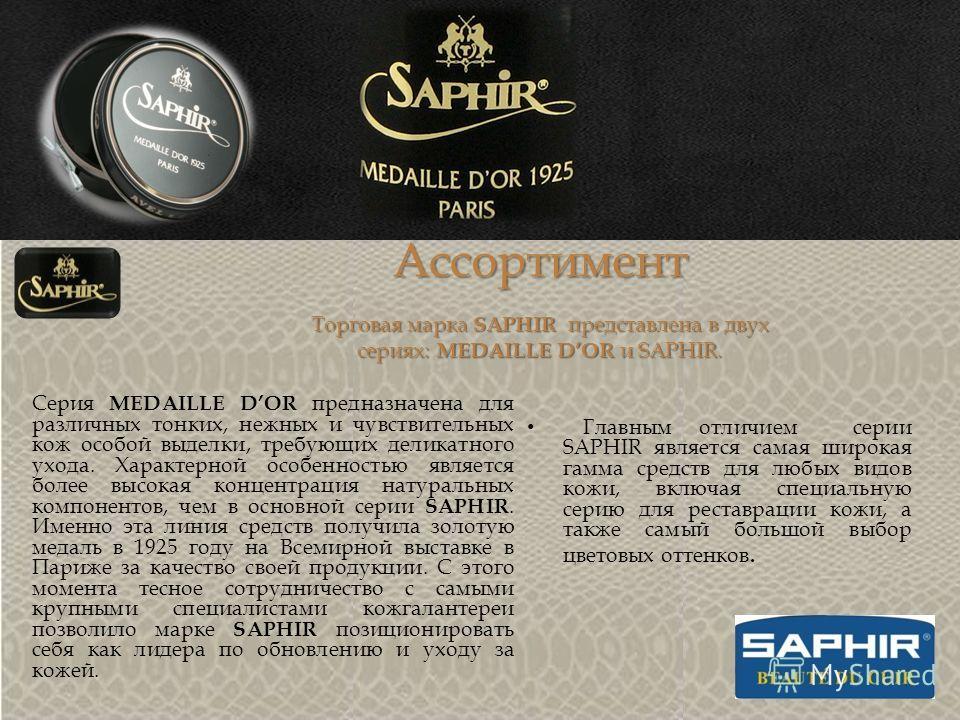 Ассортимент Торговая марка SAPHIR представлена в двух сериях: MEDAILLE DOR и SAPHIR. Серия MEDAILLE DOR предназначена для различных тонких, нежных и чувствительных кож особой выделки, требующих деликатного ухода. Характерной особенностью является бол