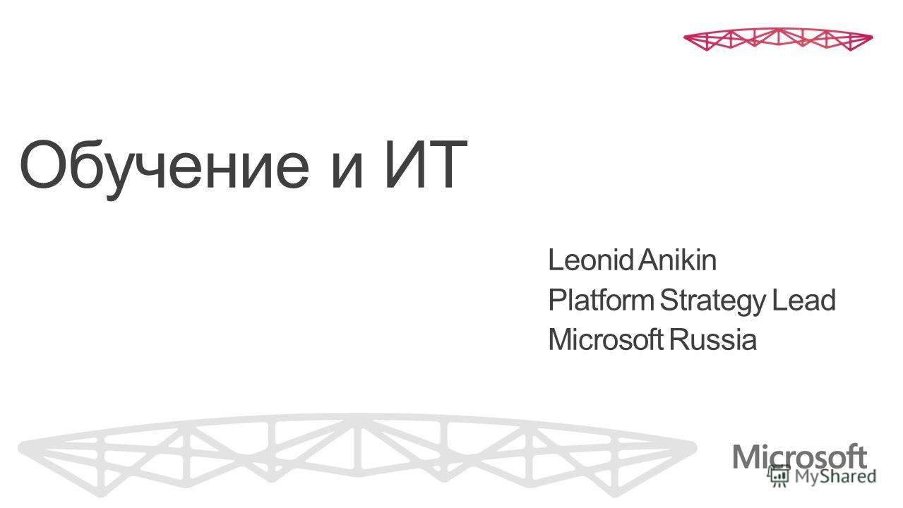 Обучение и ИТ Leonid Anikin Platform Strategy Lead Microsoft Russia