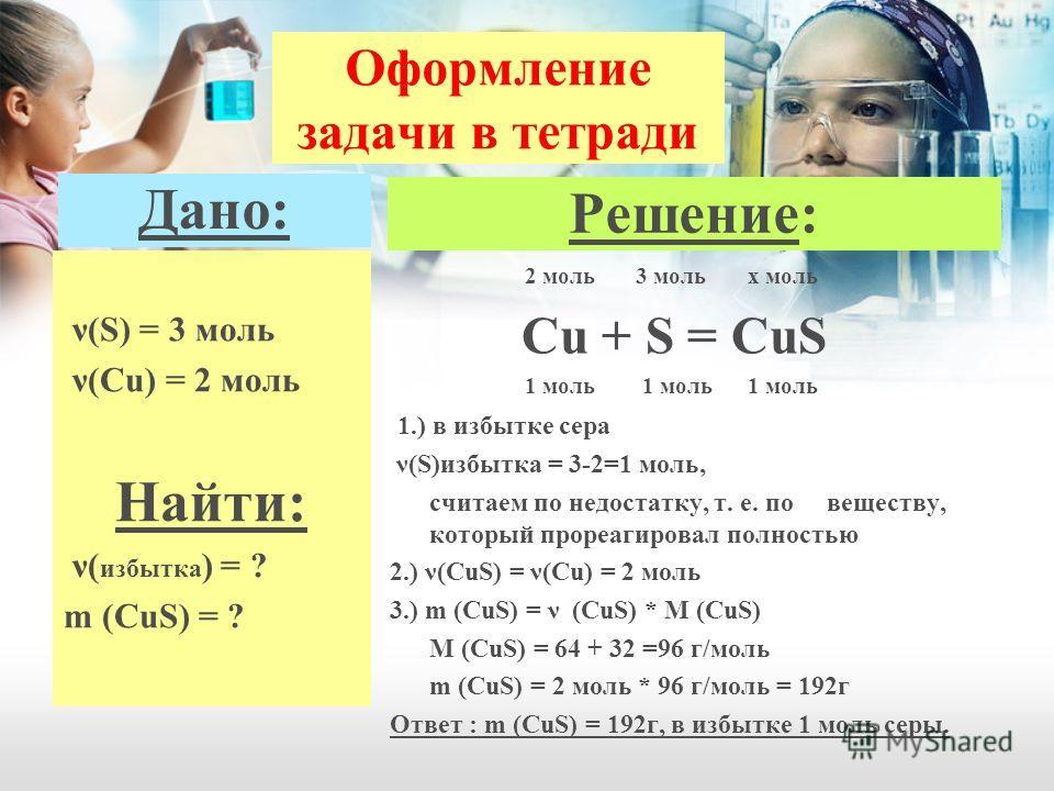 Оформление задачи в тетради Дано: ν(S) = 3 моль ν(Cu) = 2 моль Найти: ν( избытка ) = ? m (CuS) = ? Решение: 2 моль 3 моль x моль Cu + S = CuS 1 моль 1 моль 1 моль 1.) в избытке сера ν(S)избытка = 3-2=1 моль, считаем по недостатку, т. е. по веществу,