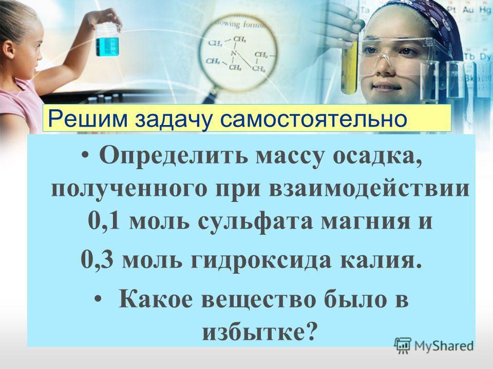 Решим задачу самостоятельно Определить массу осадка, полученного при взаимодействии 0,1 моль сульфата магния и 0,3 моль гидроксида калия. Какое вещество было в избытке?