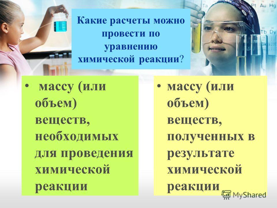 Какие расчеты можно провести по уравнению химической реакции? массу (или объем) веществ, необходимых для проведения химической реакции массу (или объем) веществ, полученных в результате химической реакции