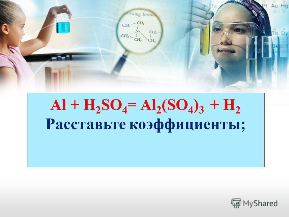 Al + H 2 SO 4 = Al 2 (SO 4 ) 3 + H 2 Расставьте коэффициенты;